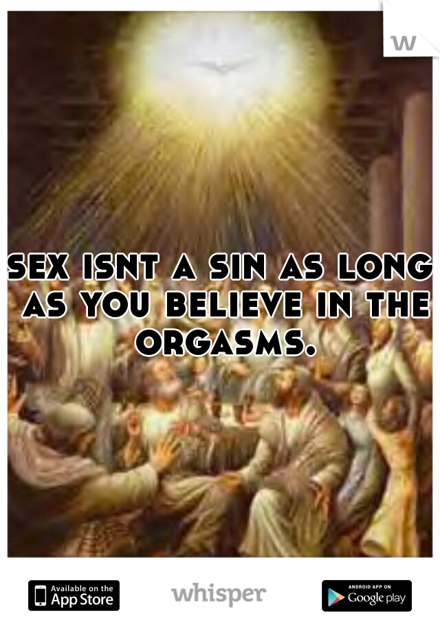 sex isnt a sin as long as you believe in the orgasms.