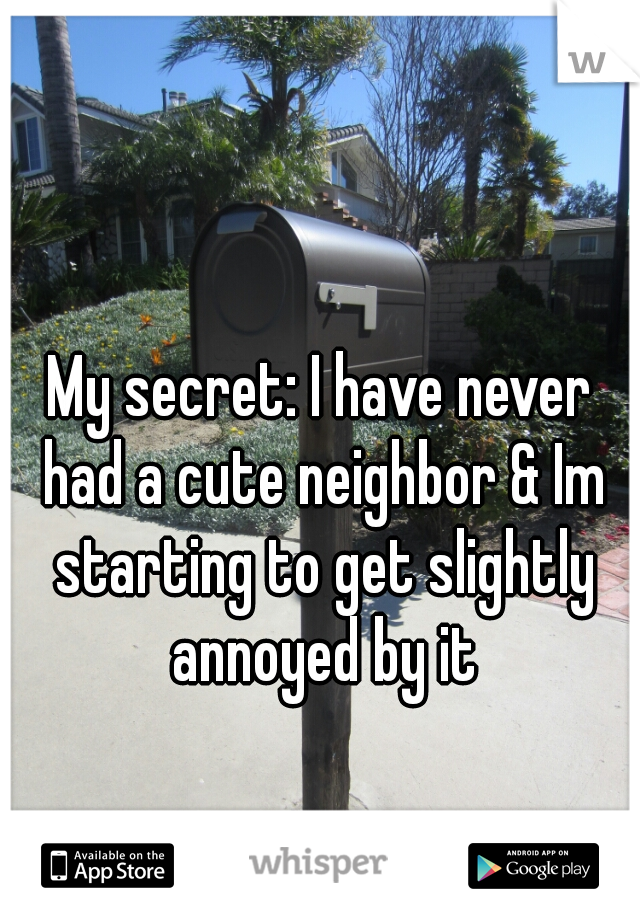 My secret: I have never had a cute neighbor & Im starting to get slightly annoyed by it