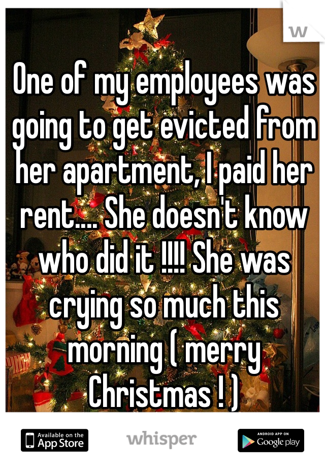 One of my employees was going to get evicted from her apartment, I paid her rent.... She doesn't know who did it !!!! She was crying so much this morning ( merry Christmas ! )
