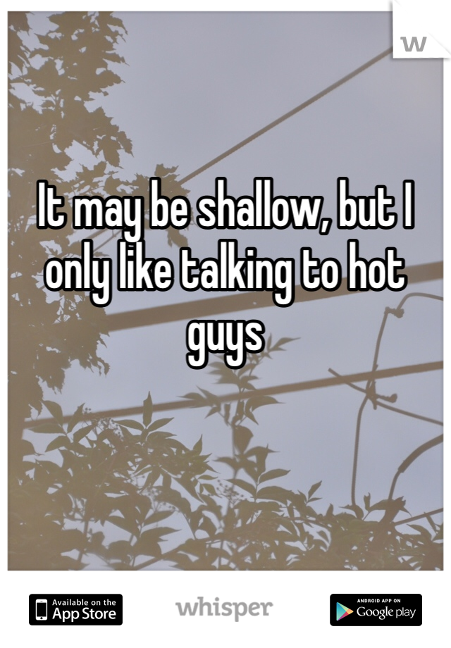 It may be shallow, but I only like talking to hot guys