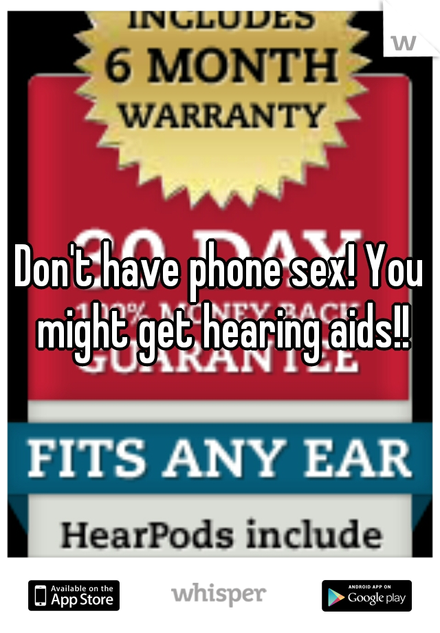 Don't have phone sex! You might get hearing aids!!