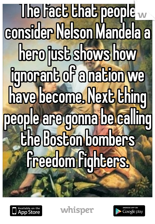 The fact that people consider Nelson Mandela a hero just shows how ignorant of a nation we have become. Next thing people are gonna be calling the Boston bombers freedom fighters.