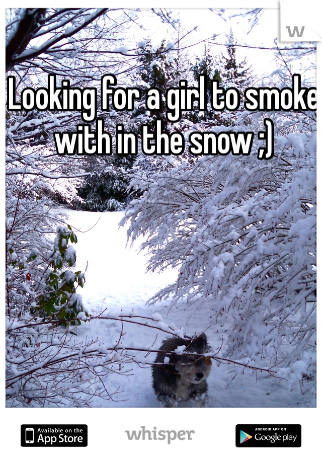 Looking for a girl to smoke with in the snow ;)