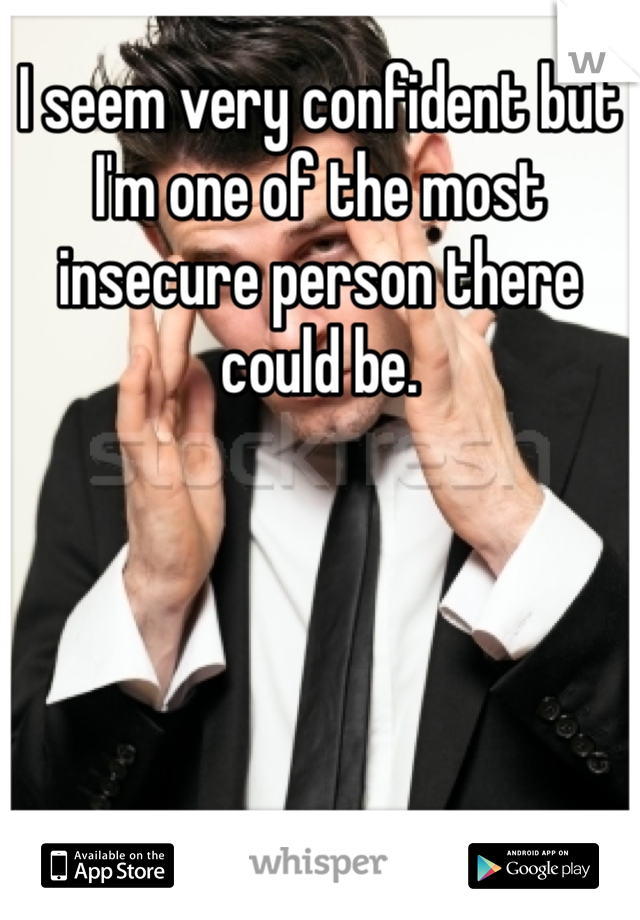 I seem very confident but I'm one of the most insecure person there could be.