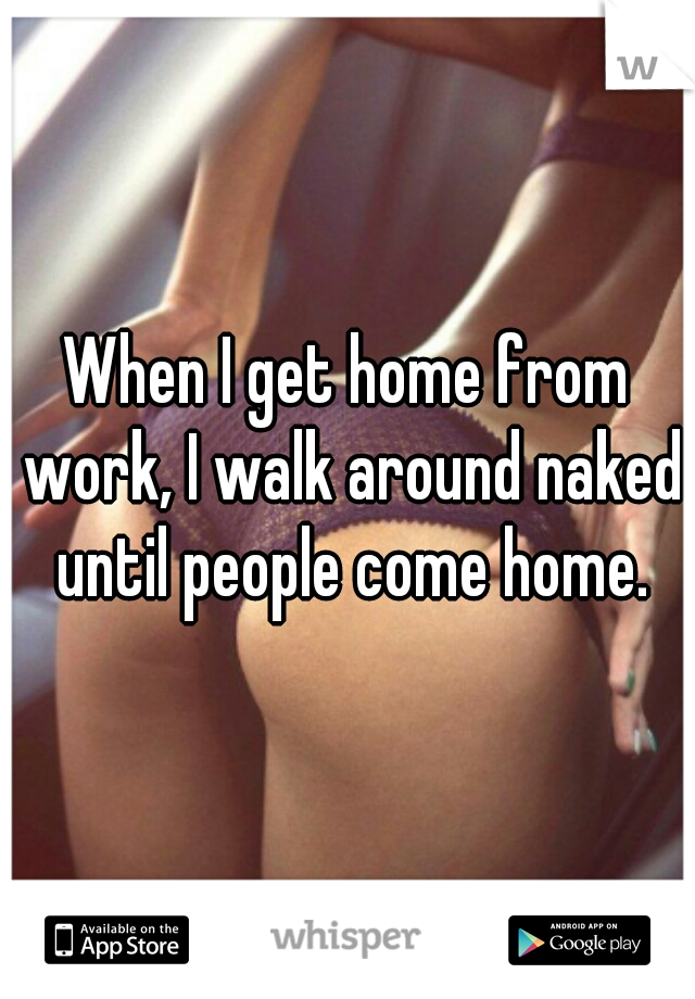 When I get home from work, I walk around naked until people come home.