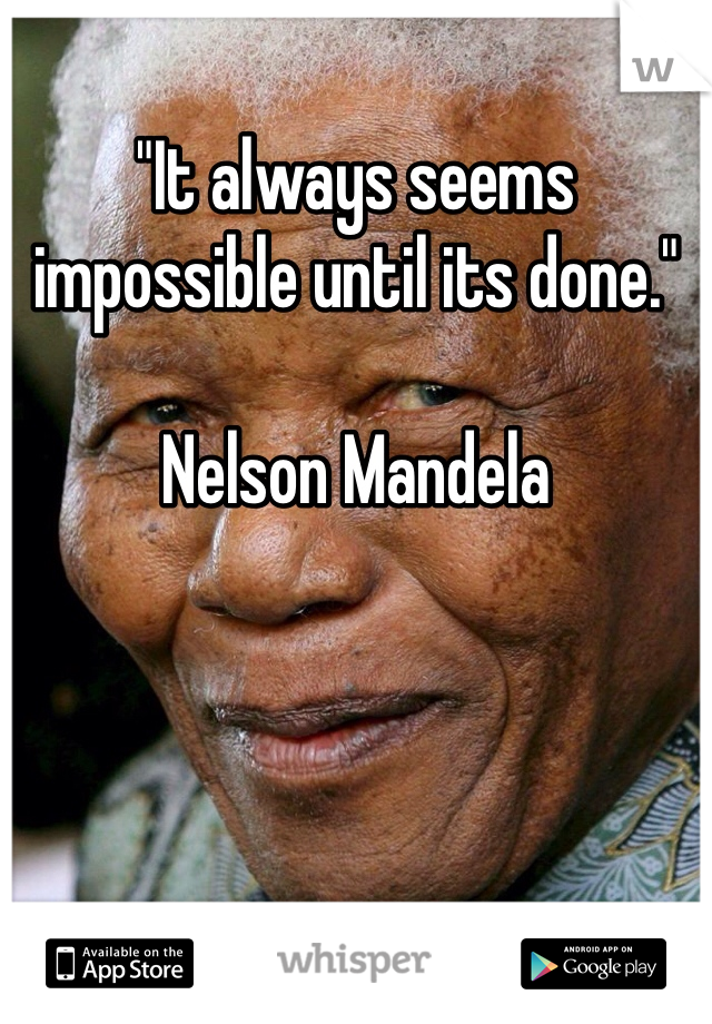 """It always seems impossible until its done.""  Nelson Mandela"