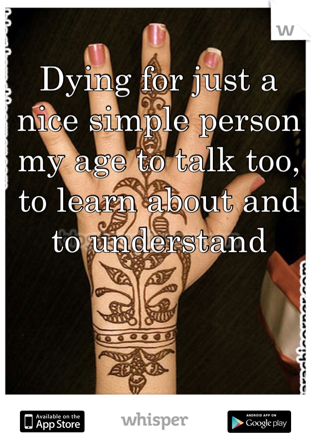 Dying for just a nice simple person my age to talk too, to learn about and to understand