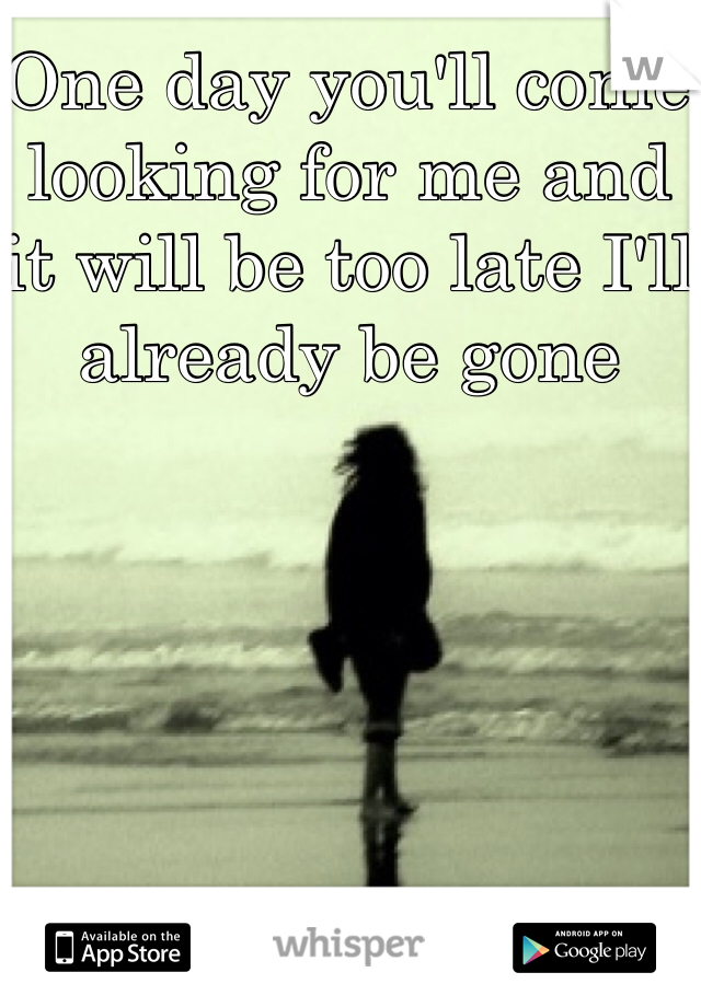 One day you'll come looking for me and it will be too late I'll already be gone