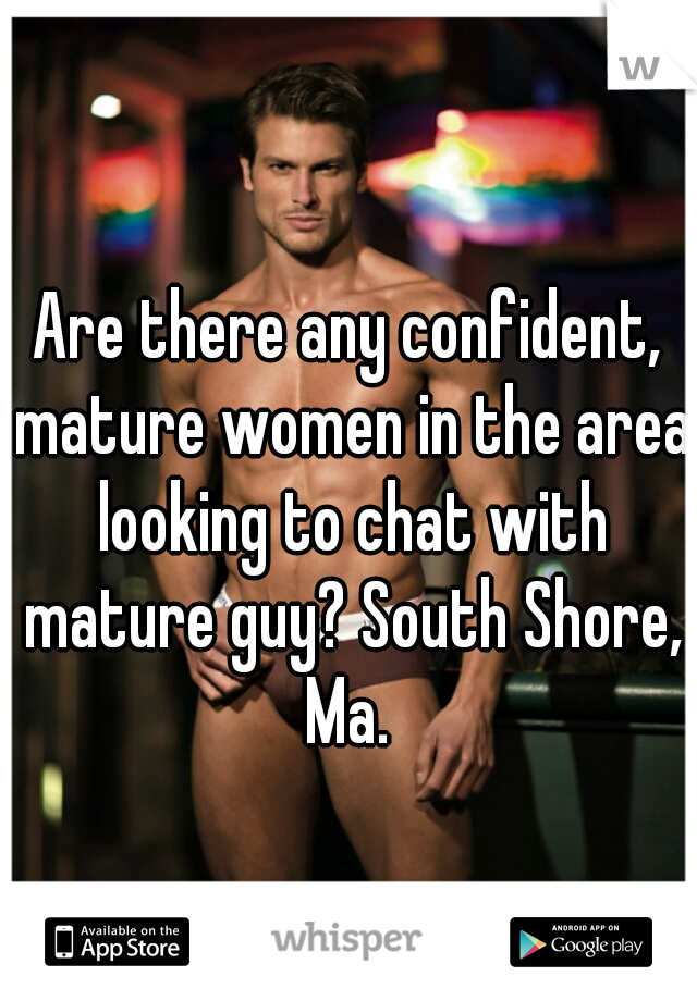 Are there any confident, mature women in the area looking to chat with mature guy? South Shore, Ma.