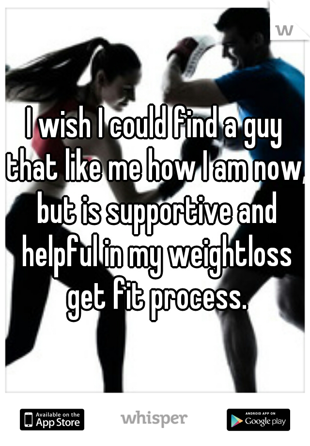 I wish I could find a guy that like me how I am now, but is supportive and helpful in my weightloss get fit process.