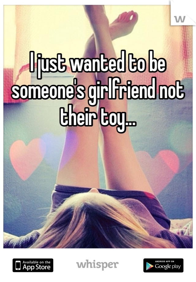 I just wanted to be someone's girlfriend not their toy...