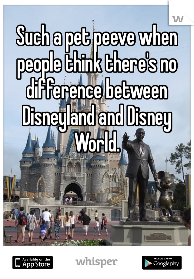 Such a pet peeve when people think there's no difference between Disneyland and Disney World.