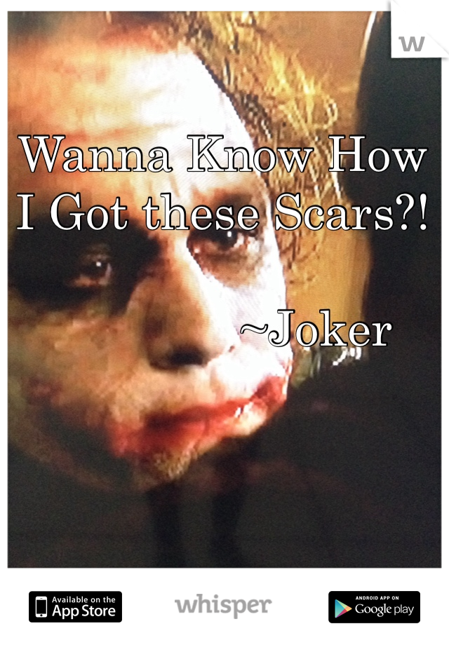 Wanna Know How I Got these Scars?!                 ~Joker