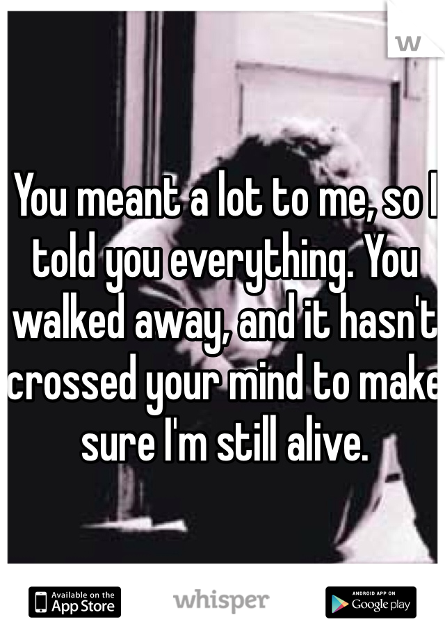 You meant a lot to me, so I told you everything. You walked away, and it hasn't crossed your mind to make sure I'm still alive.