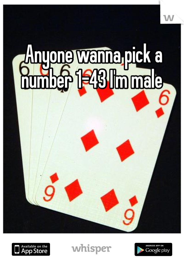 Anyone wanna pick a number 1-43 I'm male