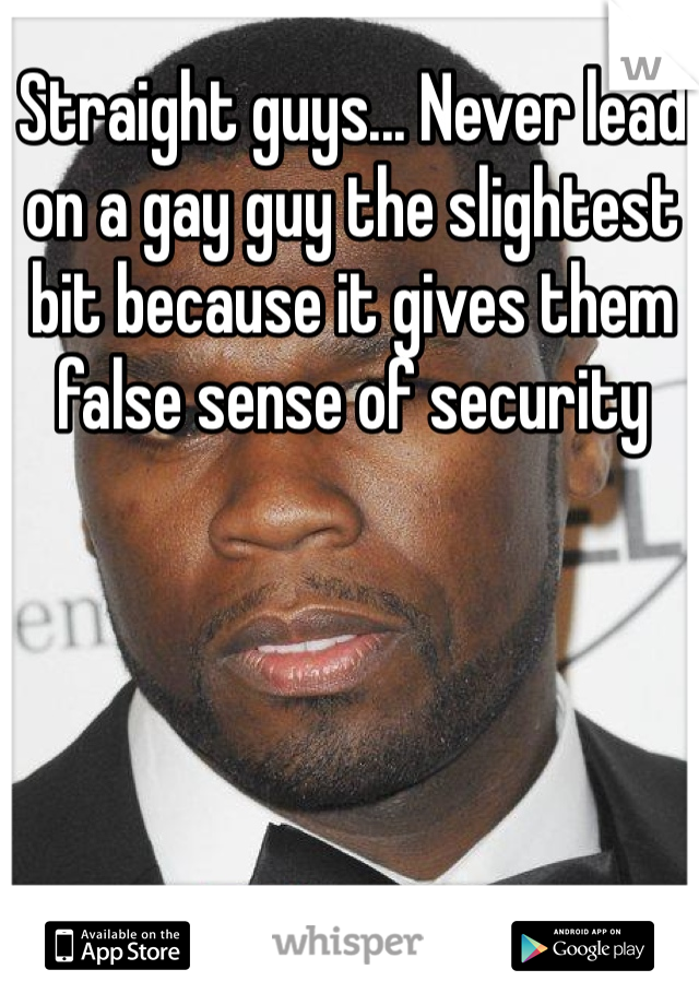 Straight guys... Never lead on a gay guy the slightest bit because it gives them false sense of security