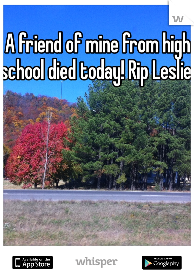 A friend of mine from high school died today! Rip Leslie!