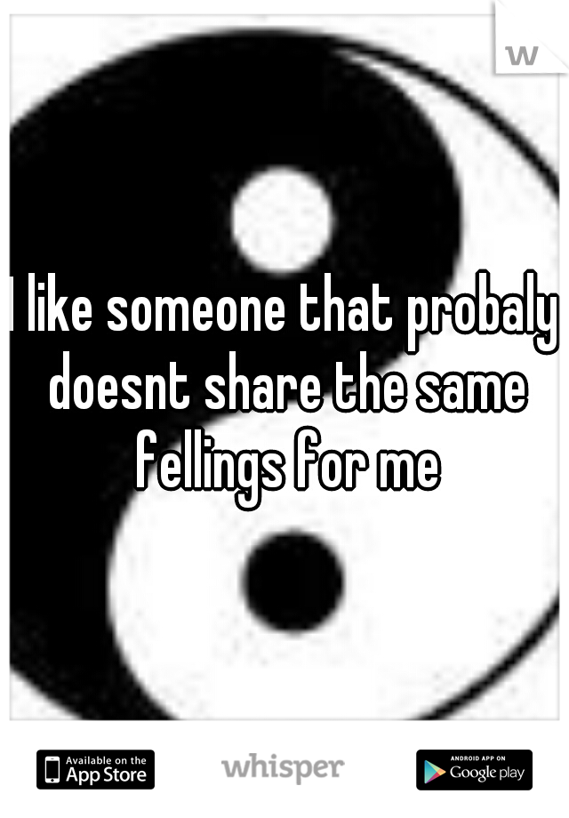 I like someone that probaly doesnt share the same fellings for me