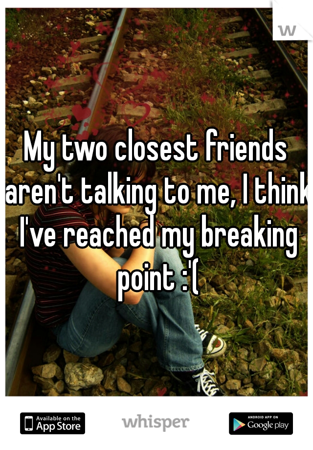 My two closest friends aren't talking to me, I think I've reached my breaking point :'(