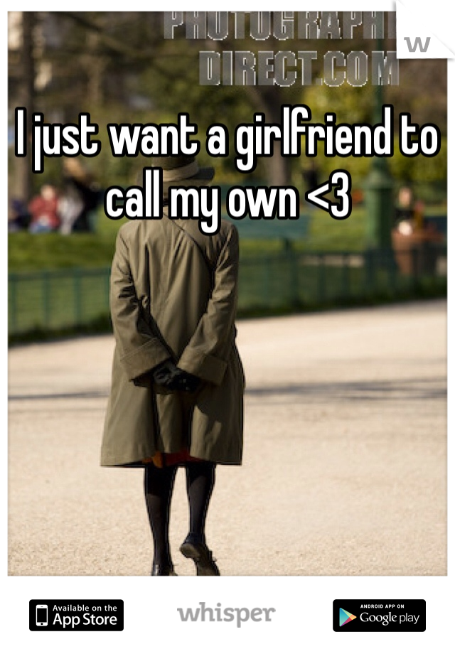 I just want a girlfriend to call my own <3