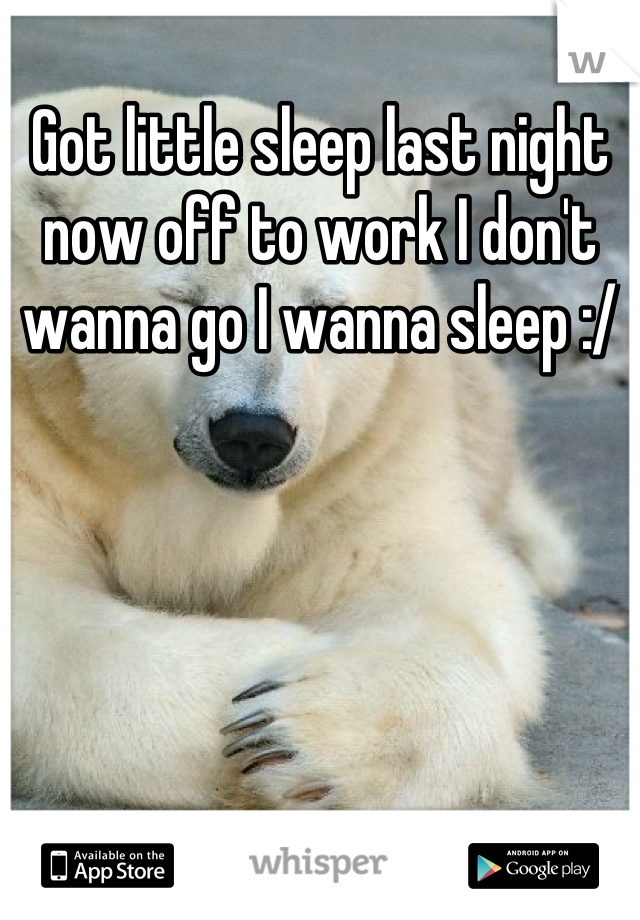 Got little sleep last night now off to work I don't wanna go I wanna sleep :/