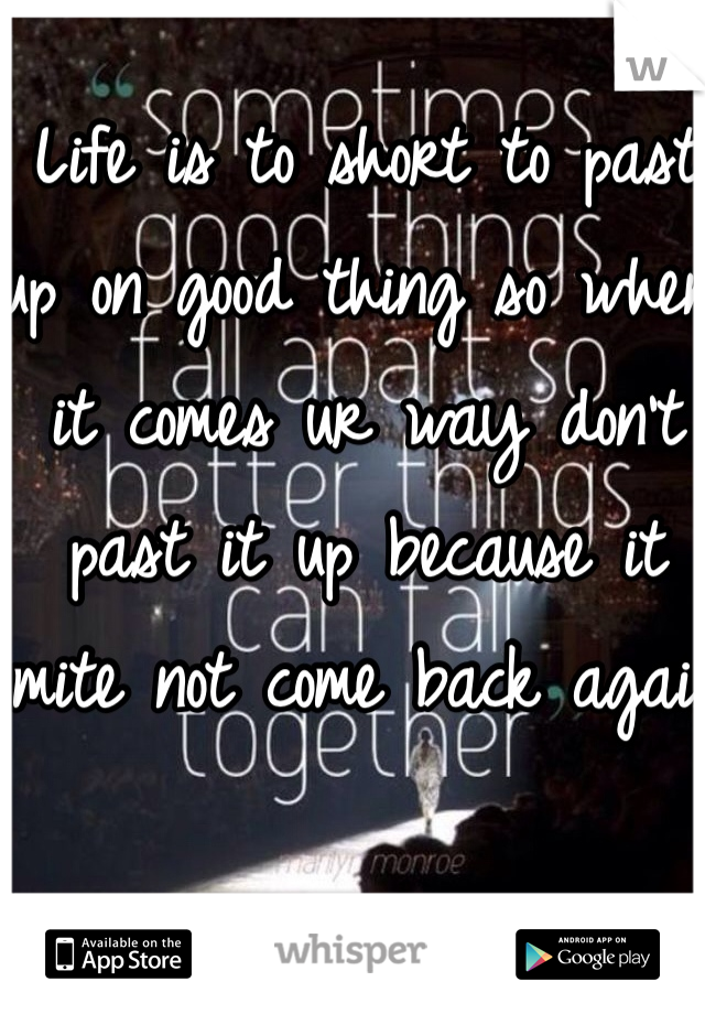 Life is to short to past up on good thing so when it comes ur way don't past it up because it mite not come back again