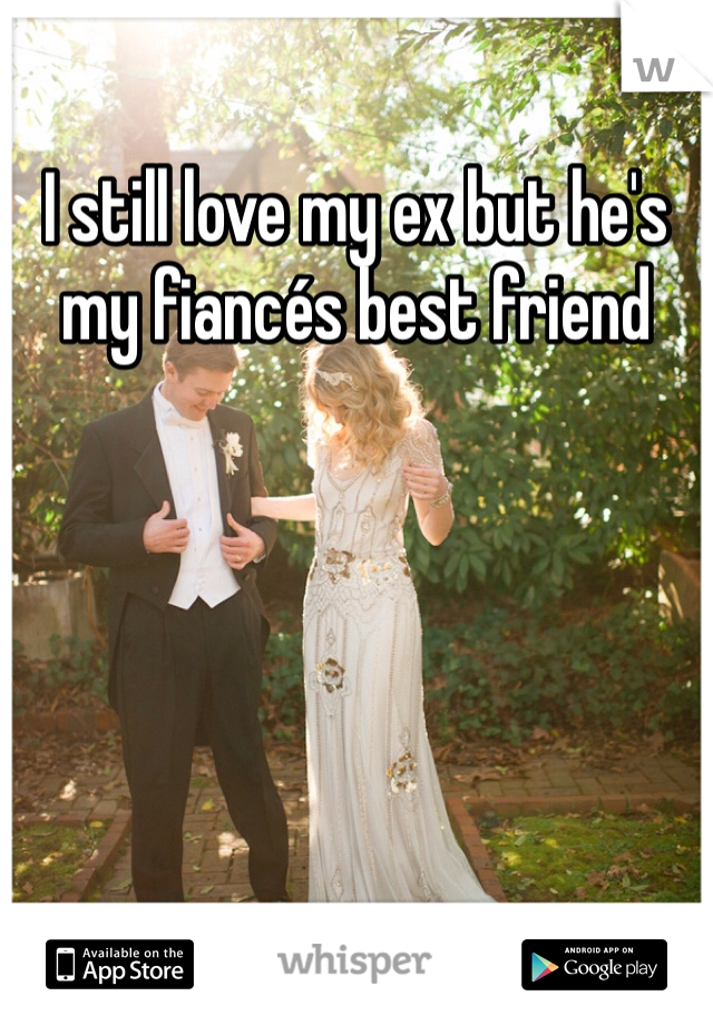 I still love my ex but he's my fiancés best friend