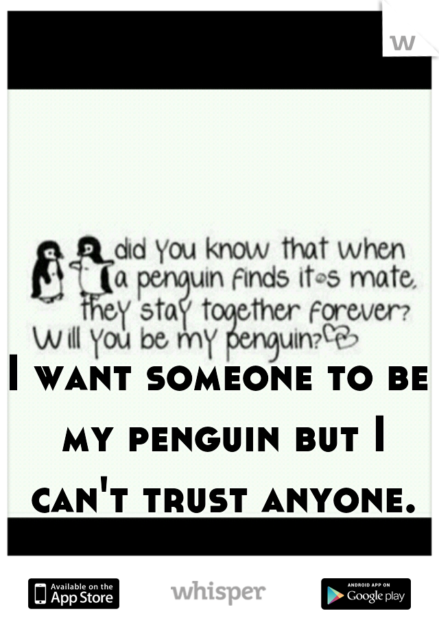 I want someone to be my penguin but I can't trust anyone.