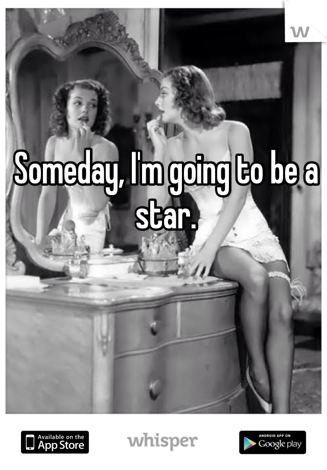 Someday, I'm going to be a star.