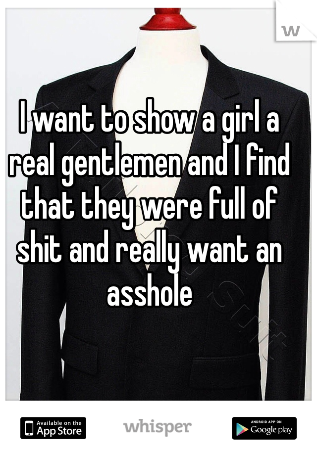 I want to show a girl a real gentlemen and I find that they were full of shit and really want an asshole