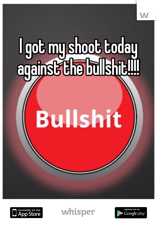 I got my shoot today against the bullshit!!!!