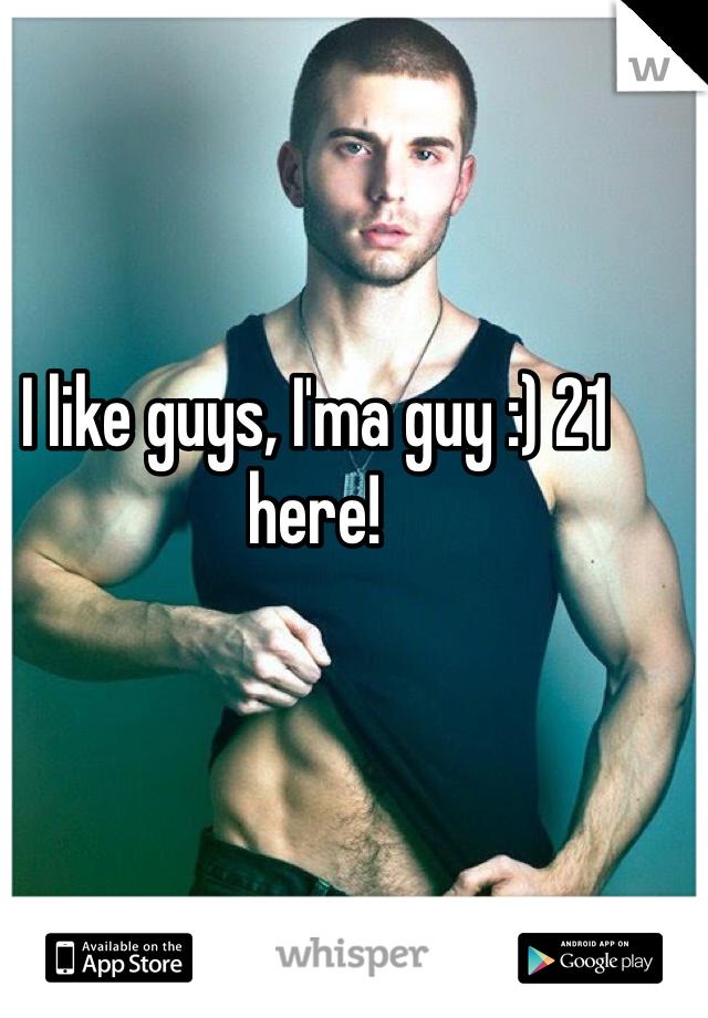 I like guys, I'ma guy :) 21 here!