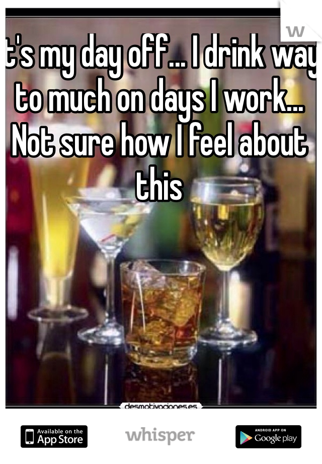 It's my day off... I drink way to much on days I work... Not sure how I feel about this