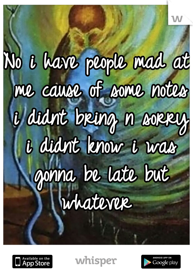 No i have people mad at me cause of some notes i didnt bring n sorry i didnt know i was gonna be late but whatever
