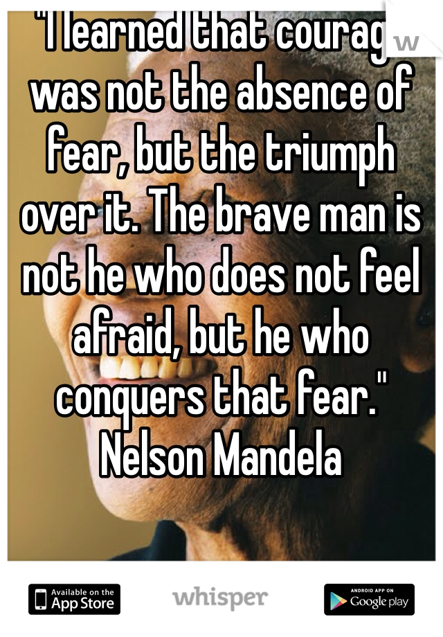 """I learned that courage was not the absence of fear, but the triumph over it. The brave man is not he who does not feel afraid, but he who conquers that fear."" Nelson Mandela"