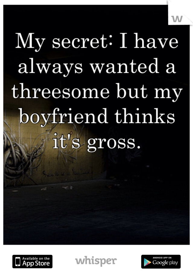 My secret: I have always wanted a threesome but my boyfriend thinks it's gross.