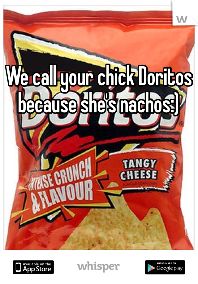 We call your chick Doritos because she's nachos:)