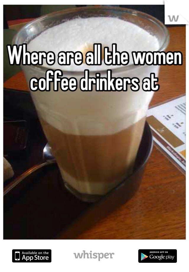 Where are all the women coffee drinkers at