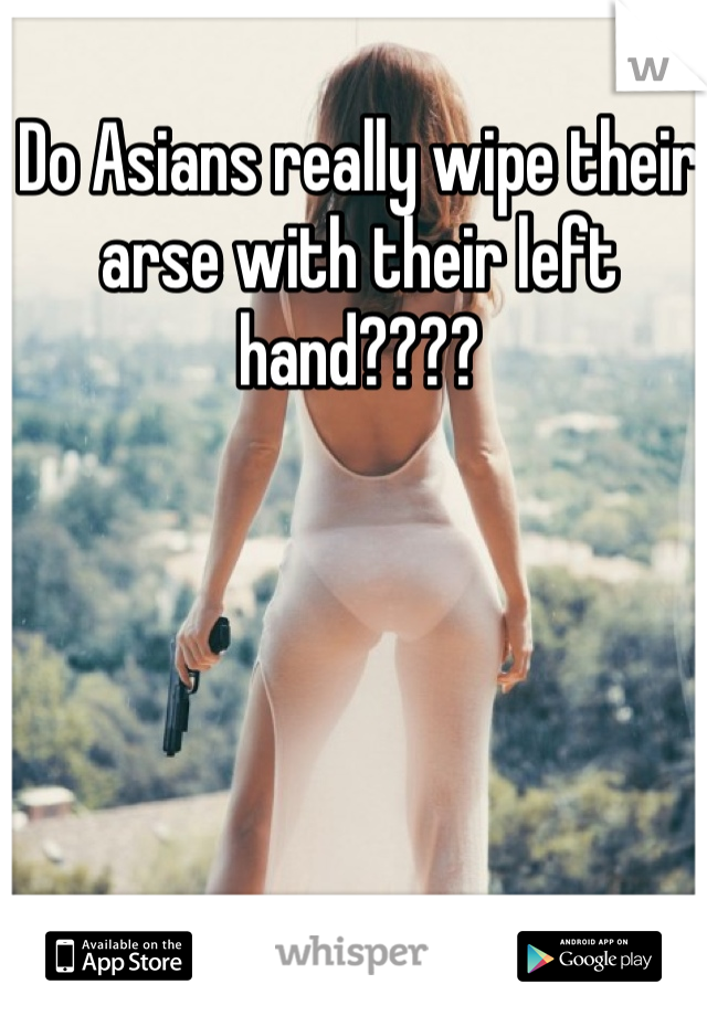 Do Asians really wipe their arse with their left hand????