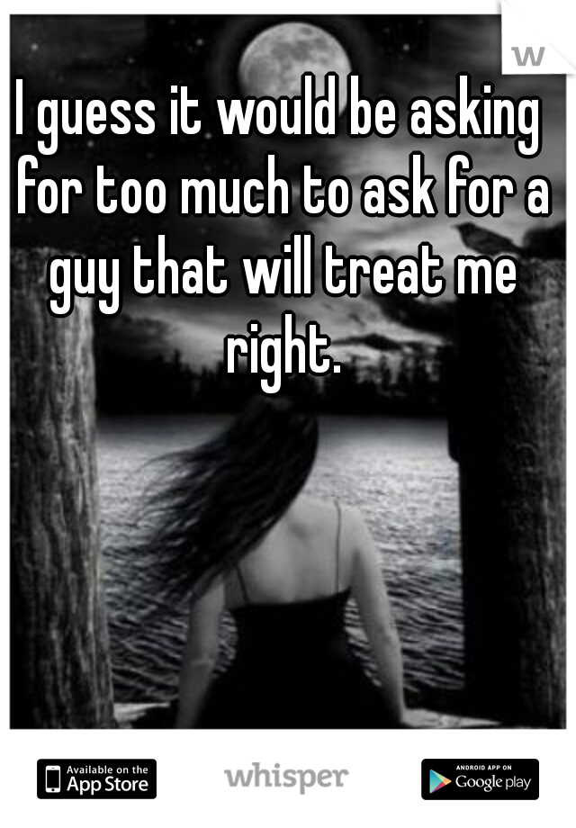 I guess it would be asking for too much to ask for a guy that will treat me right.