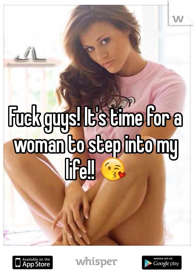 Fuck guys! It's time for a woman to step into my life!! 😘