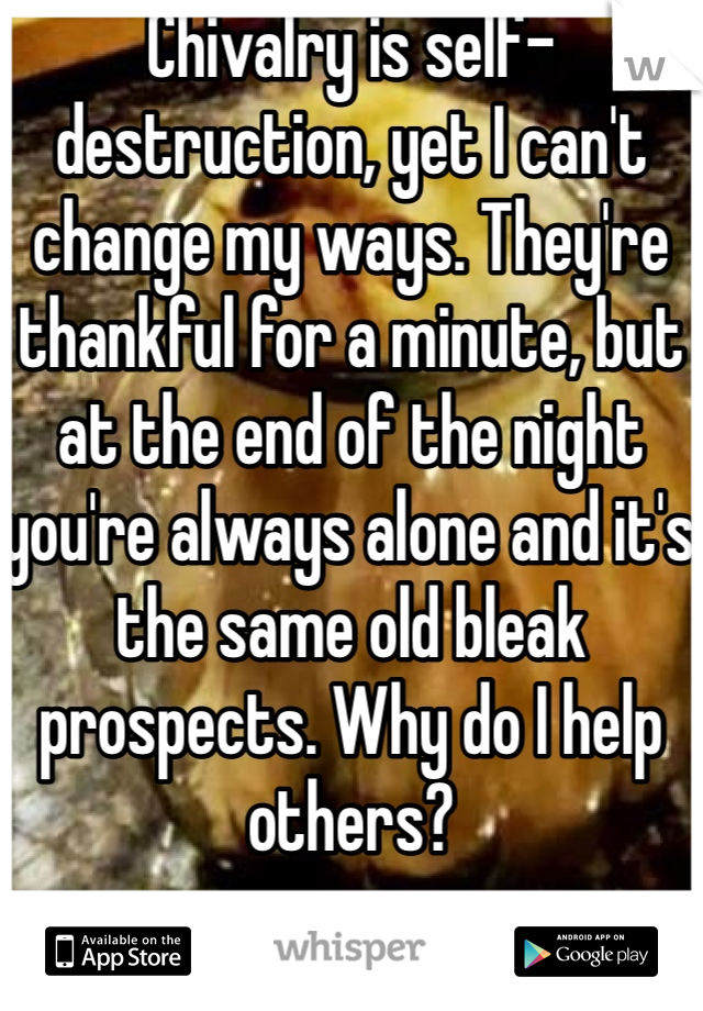Chivalry is self-destruction, yet I can't change my ways. They're thankful for a minute, but at the end of the night you're always alone and it's the same old bleak prospects. Why do I help others?