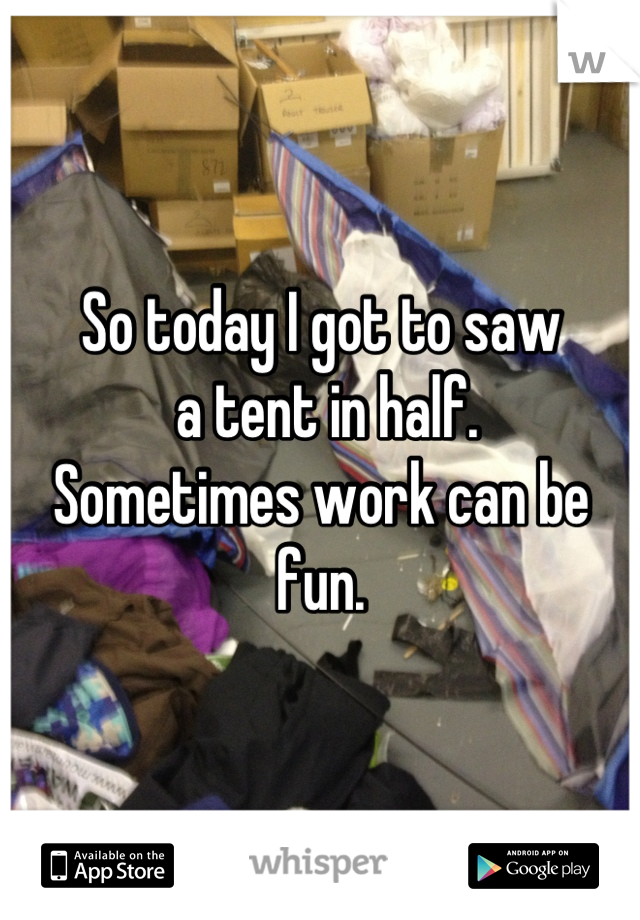 So today I got to saw  a tent in half. Sometimes work can be fun.