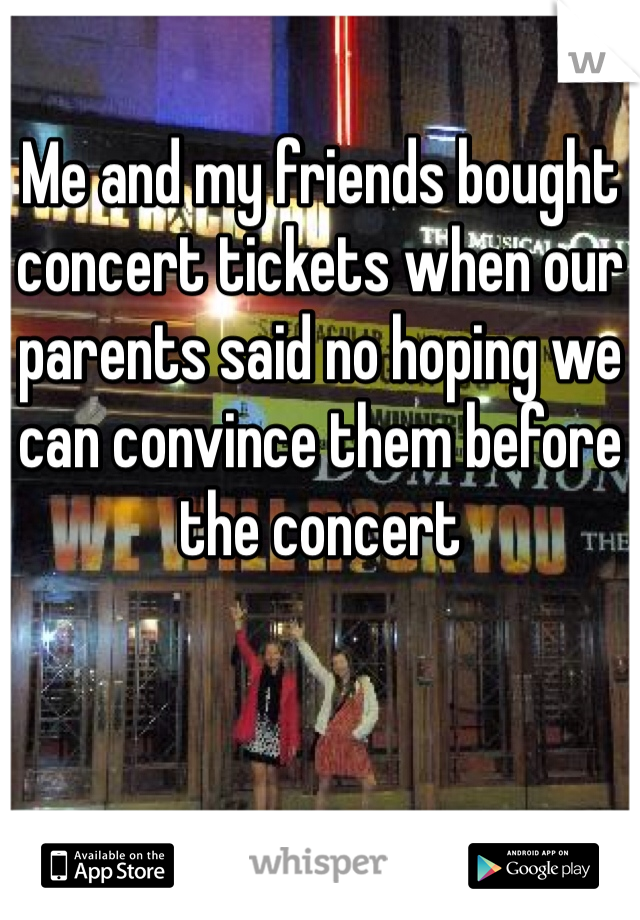 Me and my friends bought concert tickets when our parents said no hoping we can convince them before the concert