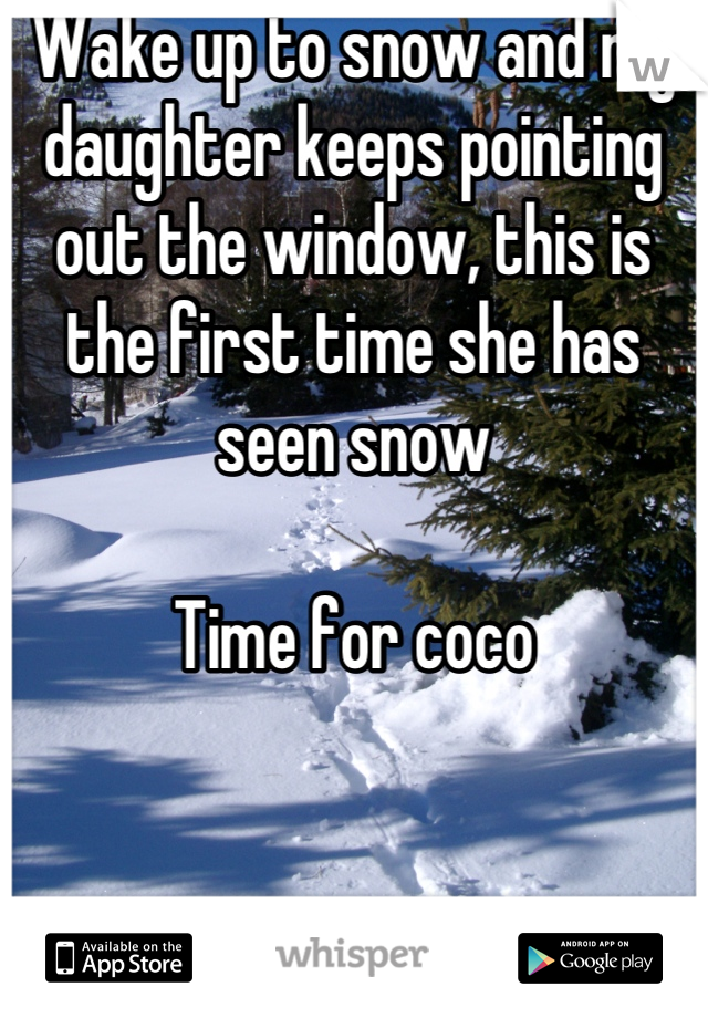 Wake up to snow and my daughter keeps pointing out the window, this is the first time she has seen snow  Time for coco