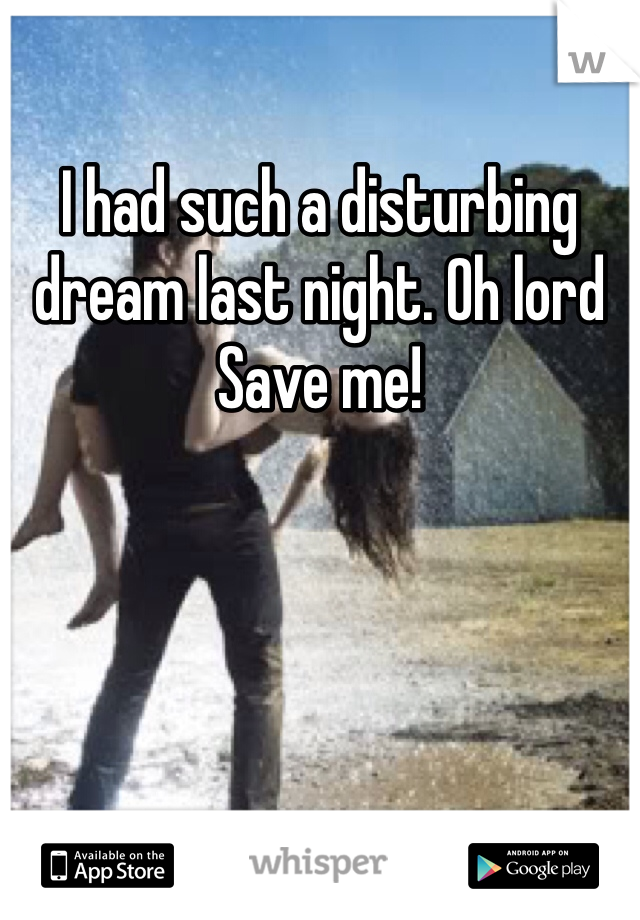 I had such a disturbing dream last night. Oh lord Save me!