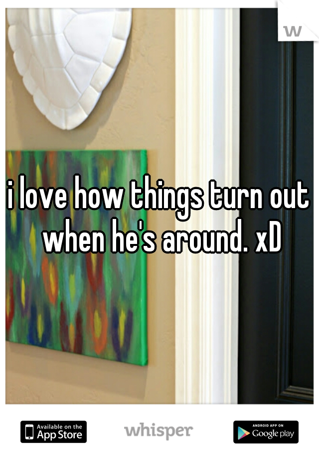 i love how things turn out when he's around. xD