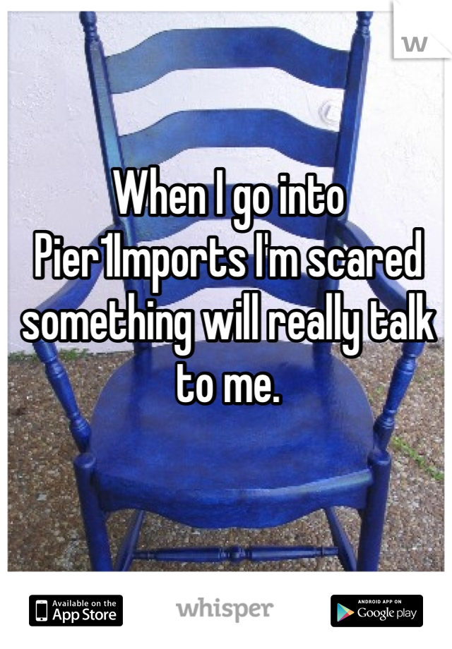 When I go into Pier1Imports I'm scared something will really talk to me.