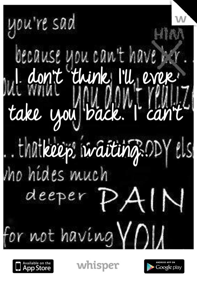 I don't think I'll ever take you back. I can't keep waiting..