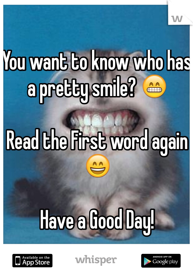 You want to know who has a pretty smile? 😁  Read the First word again 😄  Have a Good Day!